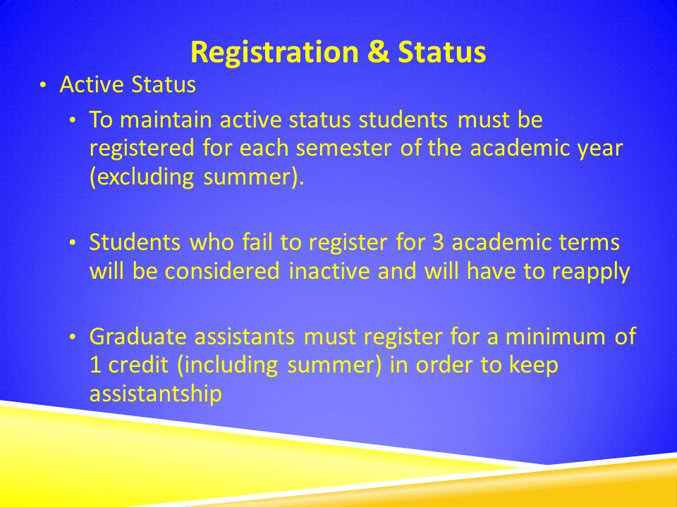 Registration & Status Active Status To maintain active status students must be registered for each semester of the academic year (excluding summer).