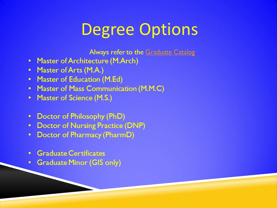 Degree Options Always refer to the Graduate CatalogGraduate Catalog Master of Architecture (M.Arch) Master of Arts (M.A.) Master of Education (M.Ed) Master of Mass Communication (M.M.C) Master of Science (M.S.) Doctor of Philosophy (PhD) Doctor of Nursing Practice (DNP) Doctor of Pharmacy (PharmD) Graduate Certificates Graduate Minor (GIS only)