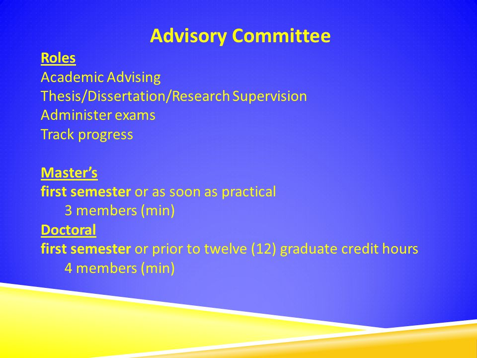 Advisory Committee Roles Academic Advising Thesis/Dissertation/Research Supervision Administer exams Track progress Master's first semester or as soon as practical 3 members (min) Doctoral first semester or prior to twelve (12) graduate credit hours 4 members (min)