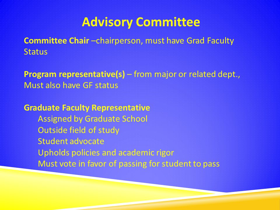 Advisory Committee Committee Chair –chairperson, must have Grad Faculty Status Program representative(s) – from major or related dept., Must also have GF status Graduate Faculty Representative Assigned by Graduate School Outside field of study Student advocate Upholds policies and academic rigor Must vote in favor of passing for student to pass