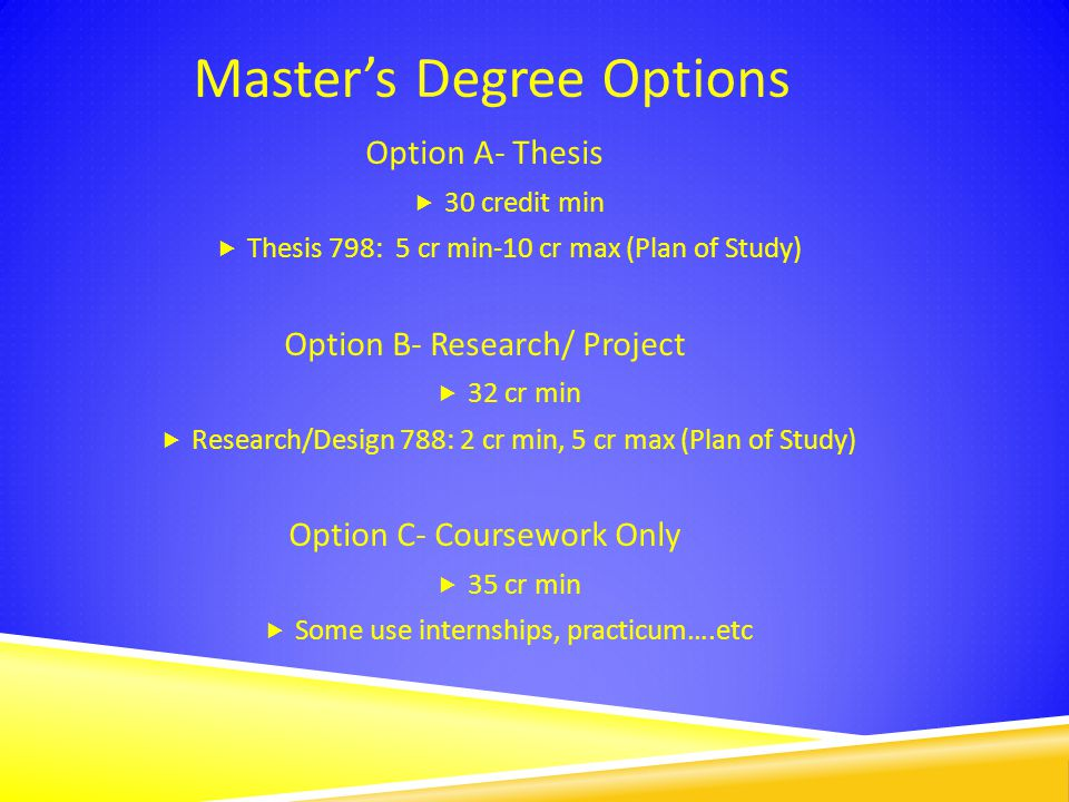 Master's Degree Options Option A- Thesis  30 credit min  Thesis 798: 5 cr min-10 cr max (Plan of Study) Option B- Research/ Project  32 cr min  Research/Design 788: 2 cr min, 5 cr max (Plan of Study) Option C- Coursework Only  35 cr min  Some use internships, practicum….etc