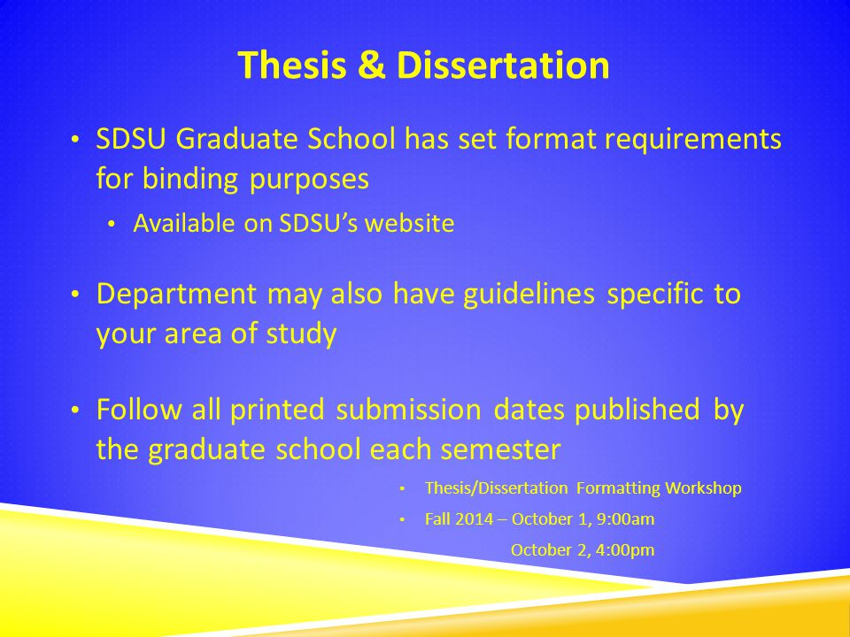 Thesis & Dissertation SDSU Graduate School has set format requirements for binding purposes Available on SDSU's website Department may also have guide