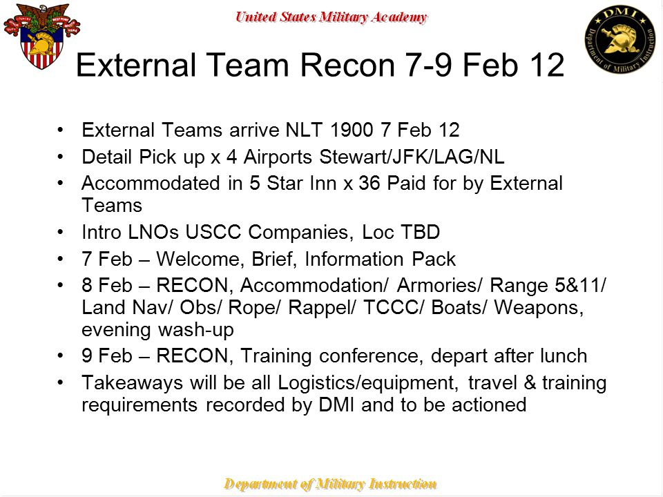 United States Military Academy United States Corps of Cadets External Team Recon 7-9 Feb 12 External Teams arrive NLT 1900 7 Feb 12 Detail Pick up x 4 Airports Stewart/JFK/LAG/NL Accommodated in 5 Star Inn x 36 Paid for by External Teams Intro LNOs USCC Companies, Loc TBD 7 Feb – Welcome, Brief, Information Pack 8 Feb – RECON, Accommodation/ Armories/ Range 5&11/ Land Nav/ Obs/ Rope/ Rappel/ TCCC/ Boats/ Weapons, evening wash-up 9 Feb – RECON, Training conference, depart after lunch Takeaways will be all Logistics/equipment, travel & training requirements recorded by DMI and to be actioned