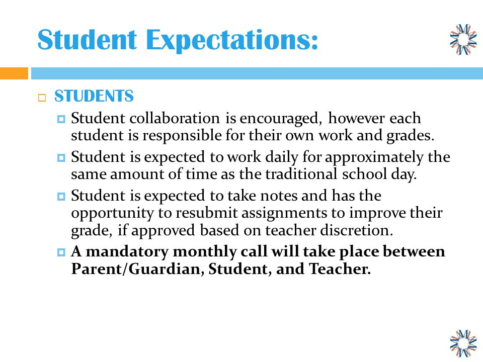 Student Expectations:  STUDENTS  Student collaboration is encouraged, however each student is responsible for their own work and grades.