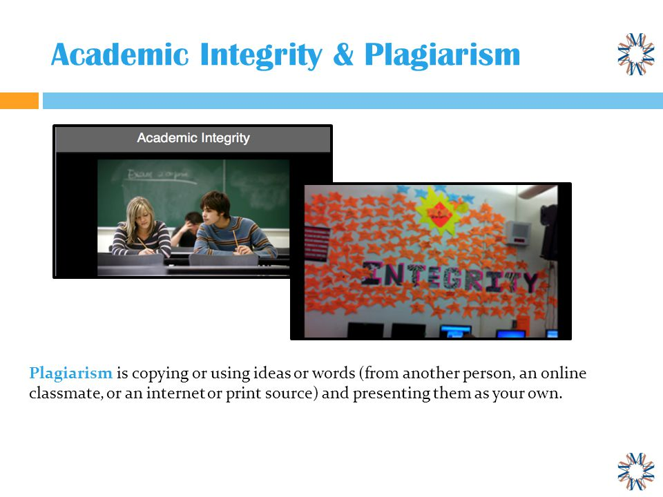 Academic Integrity & Plagiarism Plagiarism is copying or using ideas or words (from another person, an online classmate, or an internet or print source) and presenting them as your own.