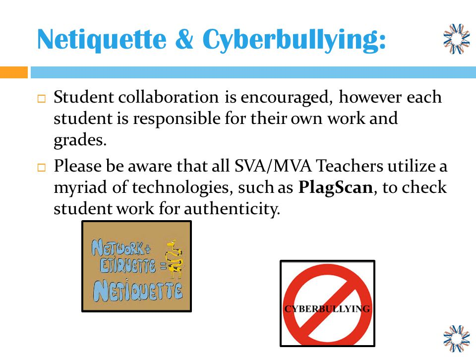 Netiquette & Cyberbullying:  Student collaboration is encouraged, however each student is responsible for their own work and grades.