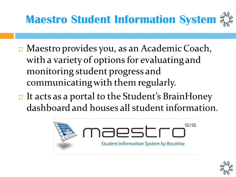 Maestro Student Information System  Maestro provides you, as an Academic Coach, with a variety of options for evaluating and monitoring student progress and communicating with them regularly.