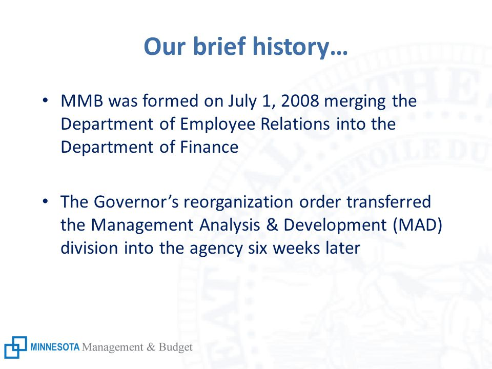 Our brief history… MMB was formed on July 1, 2008 merging the Department of Employee Relations into the Department of Finance The Governor's reorganization order transferred the Management Analysis & Development (MAD) division into the agency six weeks later
