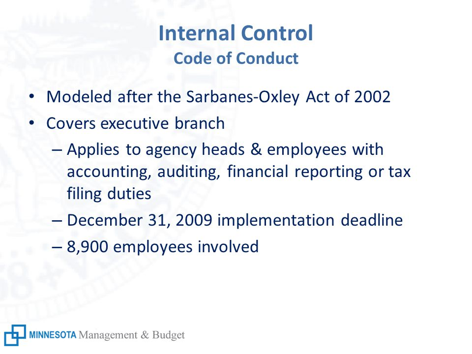Internal Control Code of Conduct Modeled after the Sarbanes-Oxley Act of 2002 Covers executive branch – Applies to agency heads & employees with accounting, auditing, financial reporting or tax filing duties – December 31, 2009 implementation deadline – 8,900 employees involved