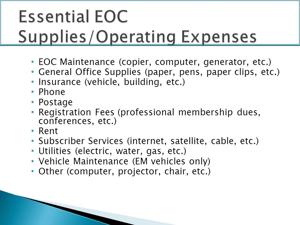 EOC Maintenance (copier, computer, generator, etc.) General Office Supplies (paper, pens, paper clips, etc.) Insurance (vehicle, building, etc.) Phone Postage Registration Fees (professional membership dues, conferences, etc.) Rent Subscriber Services (internet, satellite, cable, etc.) Utilities (electric, water, gas, etc.) Vehicle Maintenance (EM vehicles only) Other (computer, projector, chair, etc.)