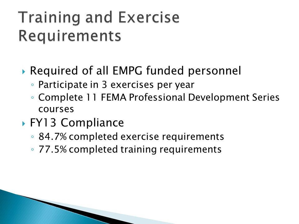  Required of all EMPG funded personnel ◦ Participate in 3 exercises per year ◦ Complete 11 FEMA Professional Development Series courses  FY13 Compliance ◦ 84.7% completed exercise requirements ◦ 77.5% completed training requirements