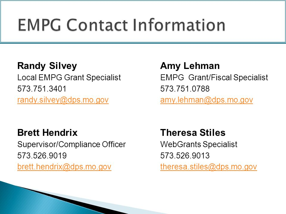 Randy SilveyAmy Lehman Local EMPG Grant SpecialistEMPG Grant/Fiscal Specialist 573.751.3401573.751.0788 randy.silvey@dps.mo.govamy.lehman@dps.mo.gov Brett Hendrix Theresa Stiles Supervisor/Compliance OfficerWebGrants Specialist 573.526.9019573.526.9013 brett.hendrix@dps.mo.govtheresa.stiles@dps.mo.gov