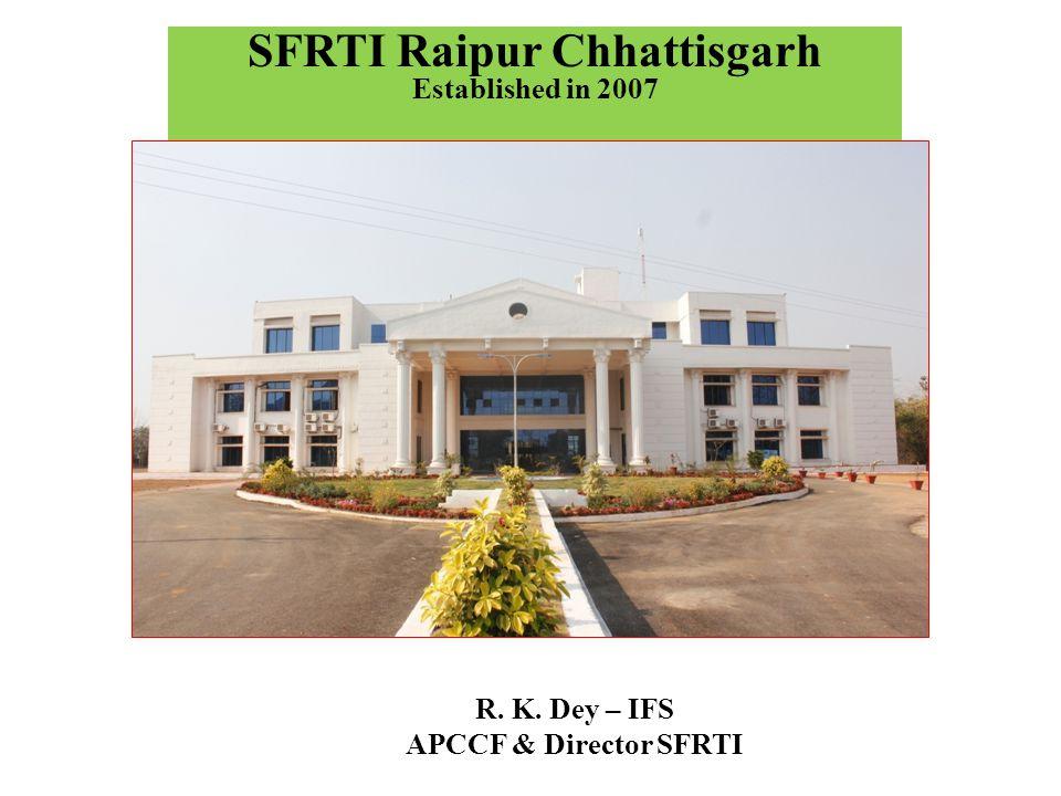 SFRTI Raipur Chhattisgarh Established in 2007 R. K. Dey – IFS APCCF & Director SFRTI