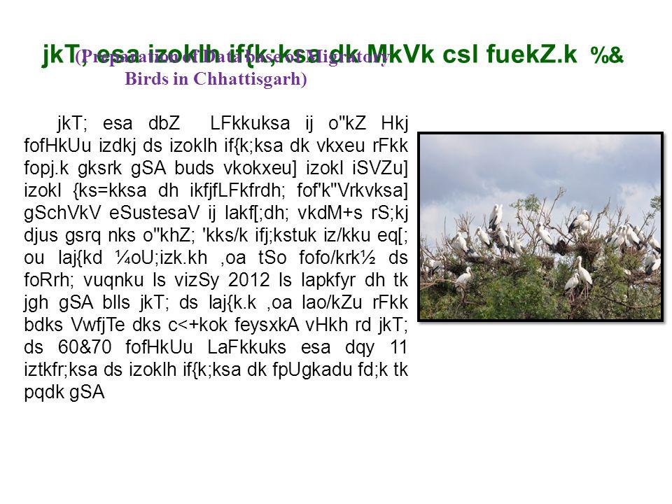 jkT; esa izoklh if{k;ksa dk MkVk csl fuekZ.k %& (Preparation of Data base of Migratory Birds in Chhattisgarh) jkT; esa dbZ LFkkuksa ij o kZ Hkj fofHkUu izdkj ds izoklh if{k;ksa dk vkxeu rFkk fopj.k gksrk gSA buds vkokxeu] izokl iSVZu] izokl {ks=kksa dh ikfjfLFkfrdh; fof k Vrkvksa] gSchVkV eSustesaV ij lakf[;dh; vkdM+s rS;kj djus gsrq nks o khZ; kks/k ifj;kstuk iz/kku eq[; ou laj{kd ¼oU;izk.kh,oa tSo fofo/krk½ ds foRrh; vuqnku ls vizSy 2012 ls lapkfyr dh tk jgh gSA blls jkT; ds laj{k.k,oa lao/kZu rFkk bdks VwfjTe dks c<+kok feysxkA vHkh rd jkT; ds 60&70 fofHkUu LaFkkuks esa dqy 11 iztkfr;ksa ds izoklh if{k;ksa dk fpUgkadu fd;k tk pqdk gSA