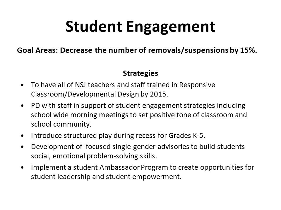 Student Engagement Goal Areas: Decrease the number of removals/suspensions by 15%. Strategies To have all of NSJ teachers and staff trained in Respons