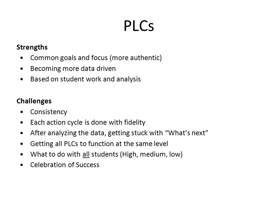 PLCs Strengths Common goals and focus (more authentic) Becoming more data driven Based on student work and analysis Challenges Consistency Each action