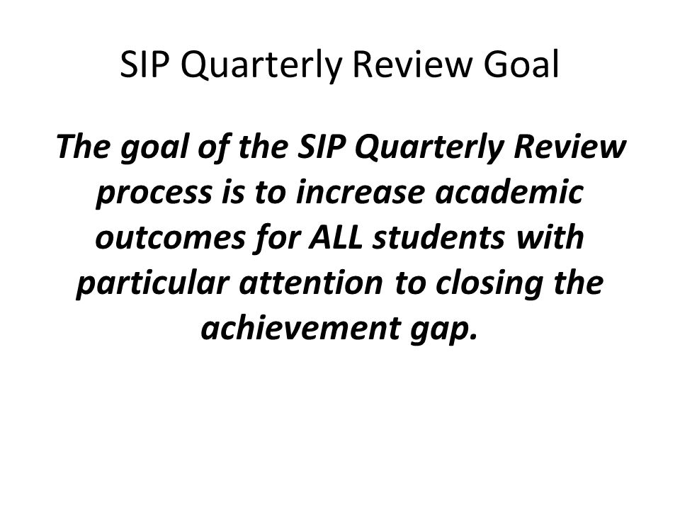 SIP Quarterly Review Goal The goal of the SIP Quarterly Review process is to increase academic outcomes for ALL students with particular attention to