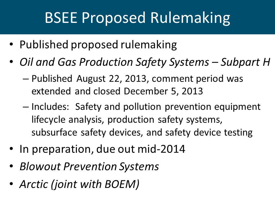 BSEE Proposed Rulemaking Published proposed rulemaking Oil and Gas Production Safety Systems – Subpart H – Published August 22, 2013, comment period w