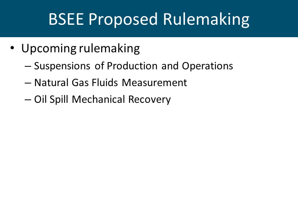 BSEE Proposed Rulemaking Upcoming rulemaking – Suspensions of Production and Operations – Natural Gas Fluids Measurement – Oil Spill Mechanical Recovery
