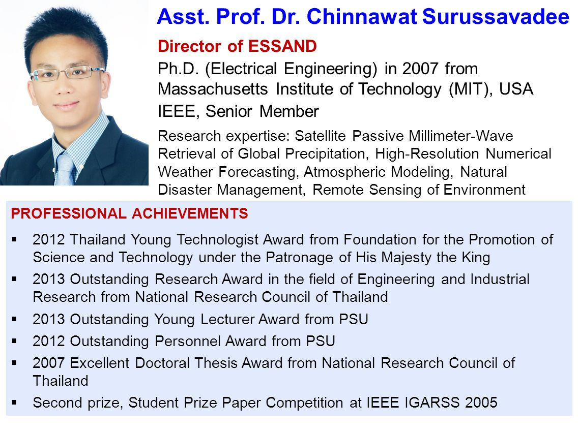 Asst. Prof. Dr. Chinnawat Surussavadee Director of ESSAND Ph.D. (Electrical Engineering) in 2007 from Massachusetts Institute of Technology (MIT), USA