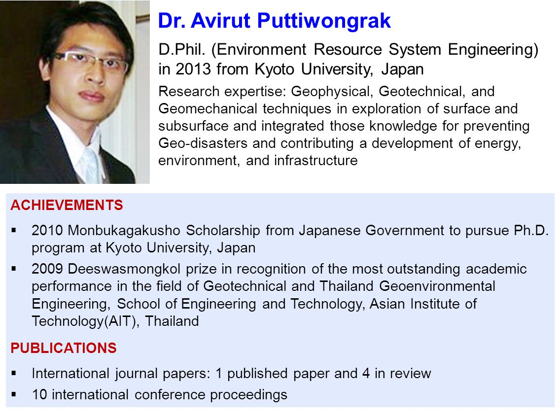 Dr. Avirut Puttiwongrak D.Phil. (Environment Resource System Engineering) in 2013 from Kyoto University, Japan Research expertise: Geophysical, Geotec