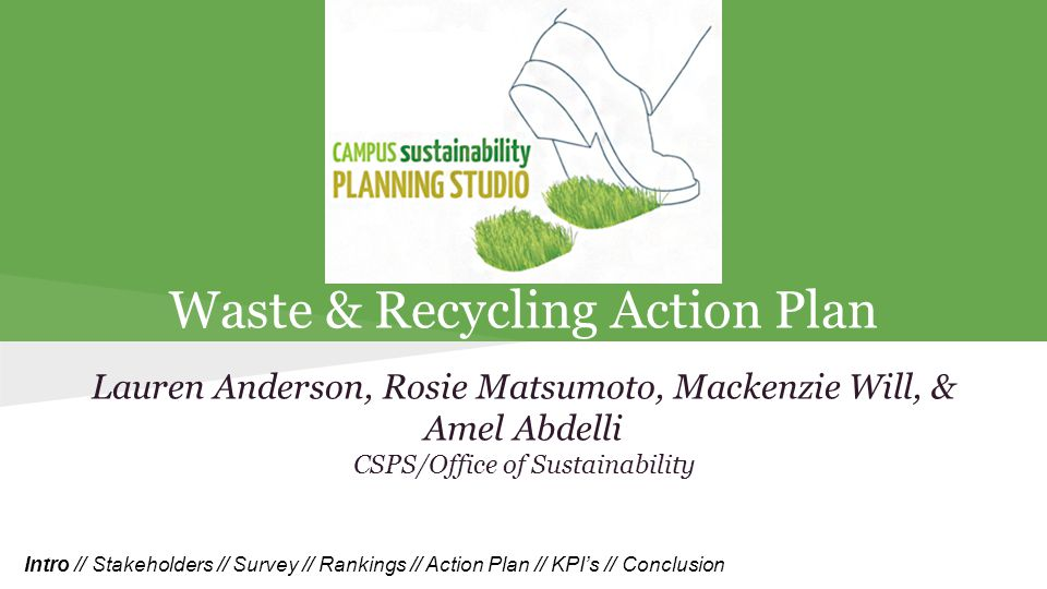 Waste & Recycling Action Plan Lauren Anderson, Rosie Matsumoto, Mackenzie Will, & Amel Abdelli CSPS/Office of Sustainability Intro // Stakeholders // Survey // Rankings // Action Plan // KPI's // Conclusion