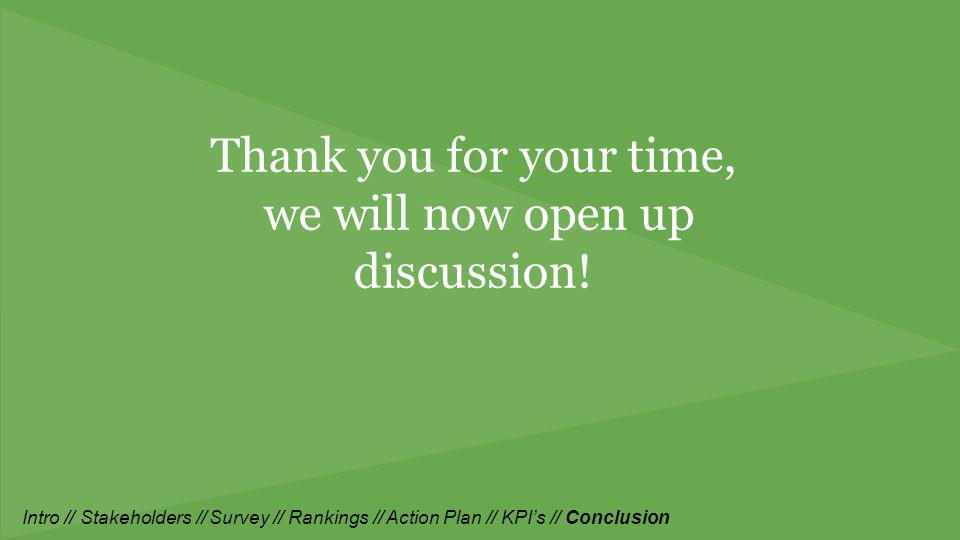 Thank you for your time, we will now open up discussion! Intro // Stakeholders // Survey // Rankings // Action Plan // KPI's // Conclusion