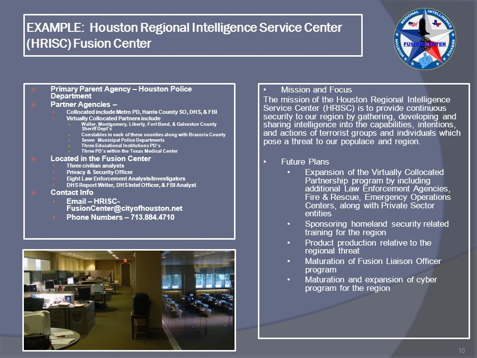 EXAMPLE: Houston Regional Intelligence Service Center (HRISC) Fusion Center  Primary Parent Agency – Houston Police Department  Partner Agencies – Collocated include Metro PD, Harris County SO, DHS, & FBI Virtually Collocated Partners include ○ Waller, Montgomery, Liberty, Fort Bend, & Galveston County Sheriff Dept's ○ Constables in each of these counties along with Brazoria County ○ Seven Municipal Police Departments ○ Three Educational Institutions PD's ○ Three PD's within the Texas Medical Center  Located in the Fusion Center Three civilian analysts Privacy & Security Officer Eight Law Enforcement Analysts/Investigators DHS Report Writer, DHS Intel Officer, & FBI Analyst  Contact Info Email – HRISC- FusionCenter@cityofhouston.net Phone Numbers – 713.884.4710 10 Mission and Focus The mission of the Houston Regional Intelligence Service Center (HRISC) is to provide continuous security to our region by gathering, developing and sharing intelligence into the capabilities, intentions, and actions of terrorist groups and individuals which pose a threat to our populace and region.