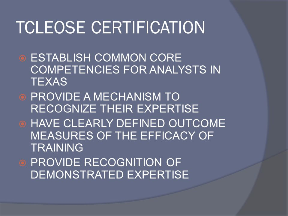 TCLEOSE CERTIFICATION  ESTABLISH COMMON CORE COMPETENCIES FOR ANALYSTS IN TEXAS  PROVIDE A MECHANISM TO RECOGNIZE THEIR EXPERTISE  HAVE CLEARLY DEFINED OUTCOME MEASURES OF THE EFFICACY OF TRAINING  PROVIDE RECOGNITION OF DEMONSTRATED EXPERTISE