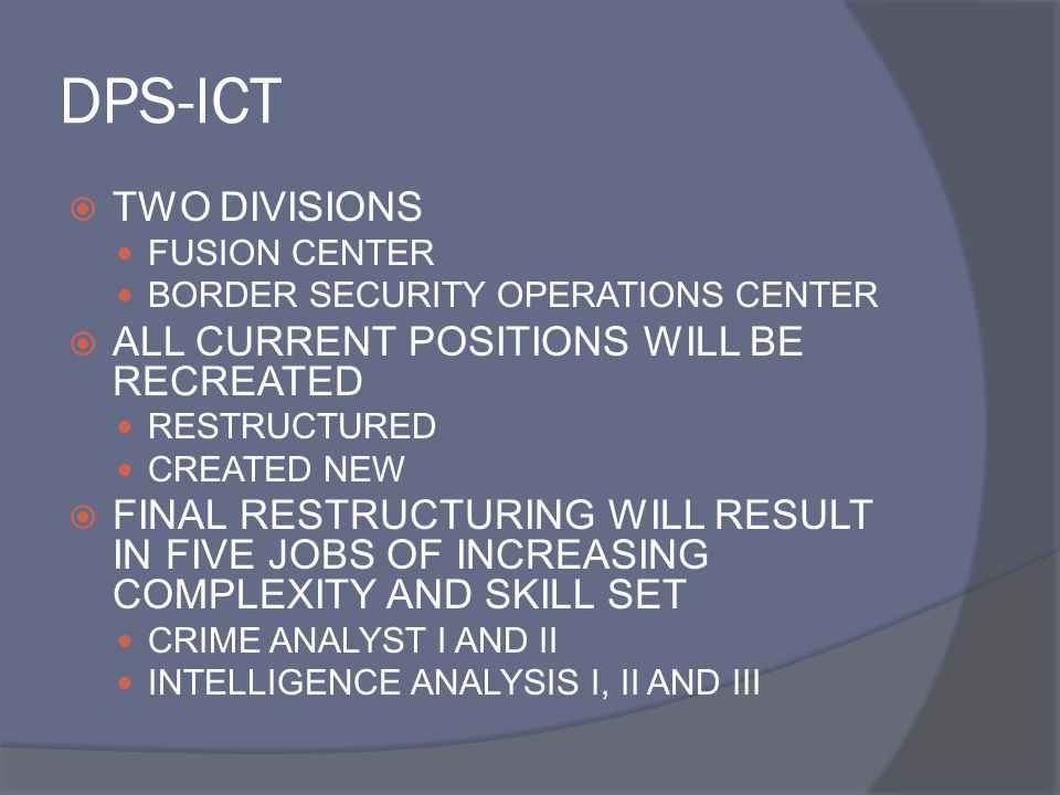 DPS-ICT  TWO DIVISIONS FUSION CENTER BORDER SECURITY OPERATIONS CENTER  ALL CURRENT POSITIONS WILL BE RECREATED RESTRUCTURED CREATED NEW  FINAL RESTRUCTURING WILL RESULT IN FIVE JOBS OF INCREASING COMPLEXITY AND SKILL SET CRIME ANALYST I AND II INTELLIGENCE ANALYSIS I, II AND III