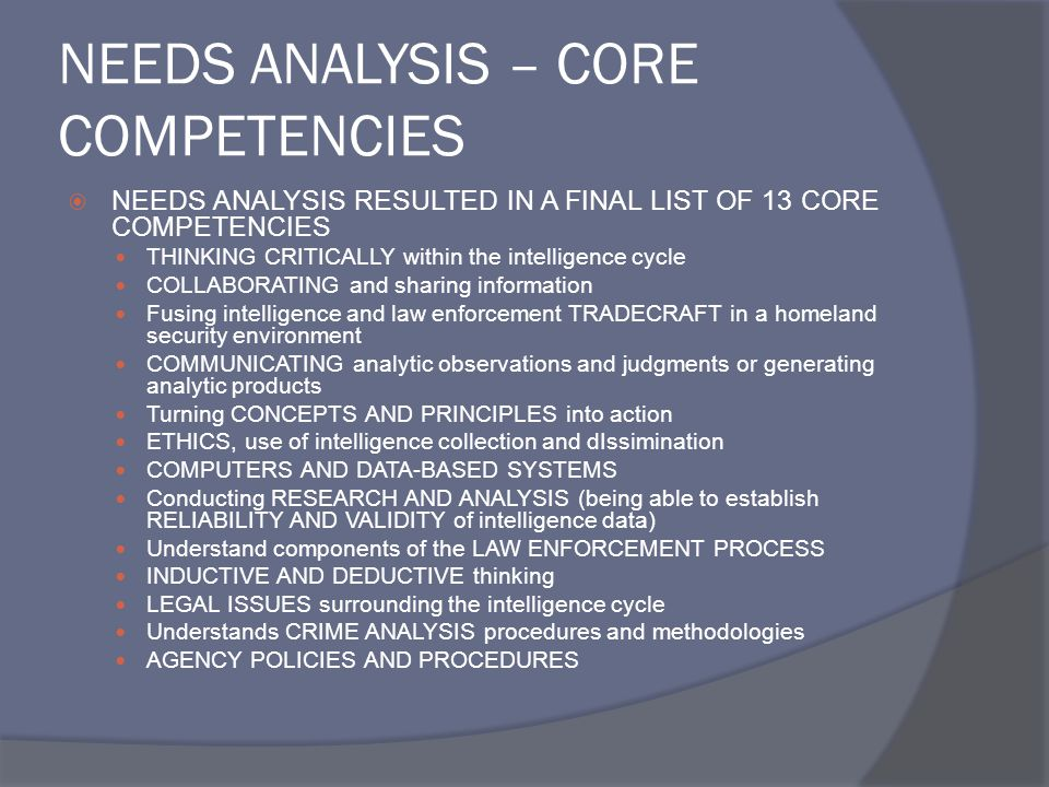 NEEDS ANALYSIS – CORE COMPETENCIES  NEEDS ANALYSIS RESULTED IN A FINAL LIST OF 13 CORE COMPETENCIES THINKING CRITICALLY within the intelligence cycle COLLABORATING and sharing information Fusing intelligence and law enforcement TRADECRAFT in a homeland security environment COMMUNICATING analytic observations and judgments or generating analytic products Turning CONCEPTS AND PRINCIPLES into action ETHICS, use of intelligence collection and dIssimination COMPUTERS AND DATA-BASED SYSTEMS Conducting RESEARCH AND ANALYSIS (being able to establish RELIABILITY AND VALIDITY of intelligence data) Understand components of the LAW ENFORCEMENT PROCESS INDUCTIVE AND DEDUCTIVE thinking LEGAL ISSUES surrounding the intelligence cycle Understands CRIME ANALYSIS procedures and methodologies AGENCY POLICIES AND PROCEDURES