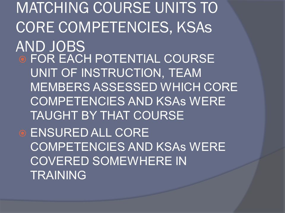MATCHING COURSE UNITS TO CORE COMPETENCIES, KSAs AND JOBS  FOR EACH POTENTIAL COURSE UNIT OF INSTRUCTION, TEAM MEMBERS ASSESSED WHICH CORE COMPETENCIES AND KSAs WERE TAUGHT BY THAT COURSE  ENSURED ALL CORE COMPETENCIES AND KSAs WERE COVERED SOMEWHERE IN TRAINING