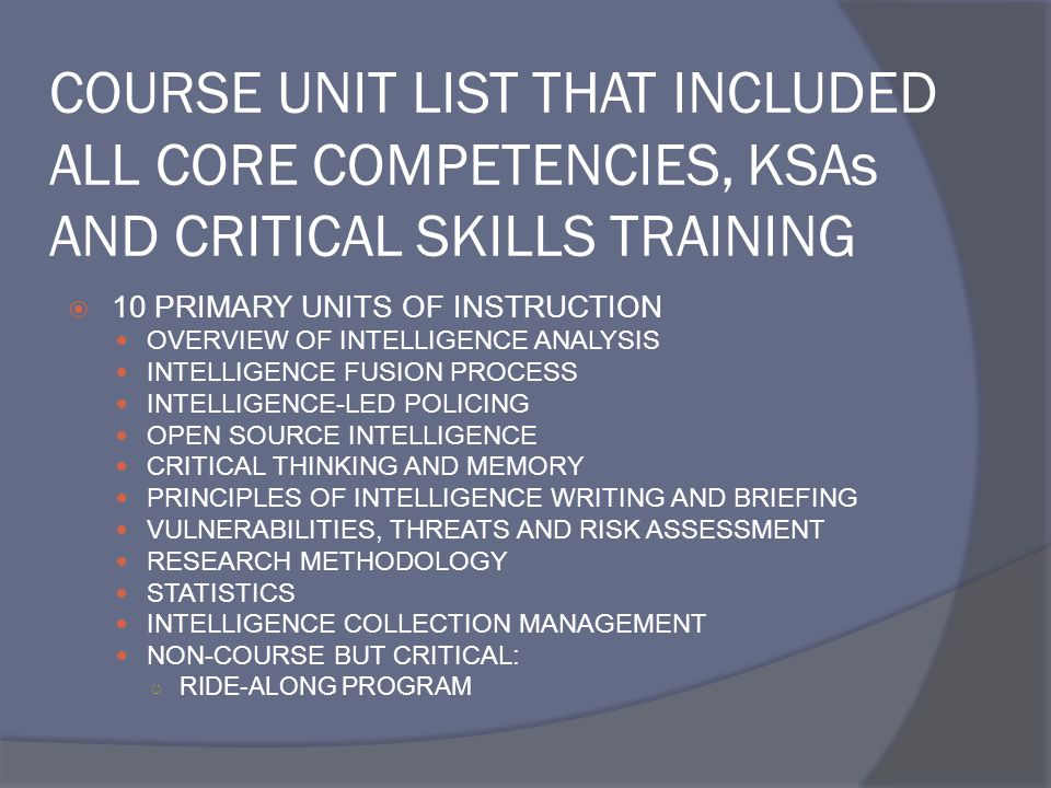COURSE UNIT LIST THAT INCLUDED ALL CORE COMPETENCIES, KSAs AND CRITICAL SKILLS TRAINING  10 PRIMARY UNITS OF INSTRUCTION OVERVIEW OF INTELLIGENCE ANALYSIS INTELLIGENCE FUSION PROCESS INTELLIGENCE-LED POLICING OPEN SOURCE INTELLIGENCE CRITICAL THINKING AND MEMORY PRINCIPLES OF INTELLIGENCE WRITING AND BRIEFING VULNERABILITIES, THREATS AND RISK ASSESSMENT RESEARCH METHODOLOGY STATISTICS INTELLIGENCE COLLECTION MANAGEMENT NON-COURSE BUT CRITICAL: ○ RIDE-ALONG PROGRAM