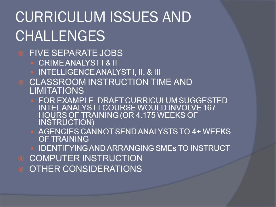 CURRICULUM ISSUES AND CHALLENGES  FIVE SEPARATE JOBS CRIME ANALYST I & II INTELLIGENCE ANALYST I, II, & III  CLASSROOM INSTRUCTION TIME AND LIMITATIONS FOR EXAMPLE, DRAFT CURRICULUM SUGGESTED INTEL ANALYST I COURSE WOULD INVOLVE 167 HOURS OF TRAINING (OR 4.175 WEEKS OF INSTRUCTION) AGENCIES CANNOT SEND ANALYSTS TO 4+ WEEKS OF TRAINING IDENTIFYING AND ARRANGING SMEs TO INSTRUCT  COMPUTER INSTRUCTION  OTHER CONSIDERATIONS