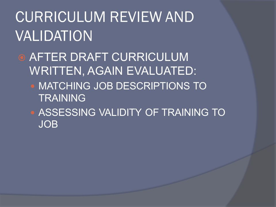 CURRICULUM REVIEW AND VALIDATION  AFTER DRAFT CURRICULUM WRITTEN, AGAIN EVALUATED: MATCHING JOB DESCRIPTIONS TO TRAINING ASSESSING VALIDITY OF TRAINI