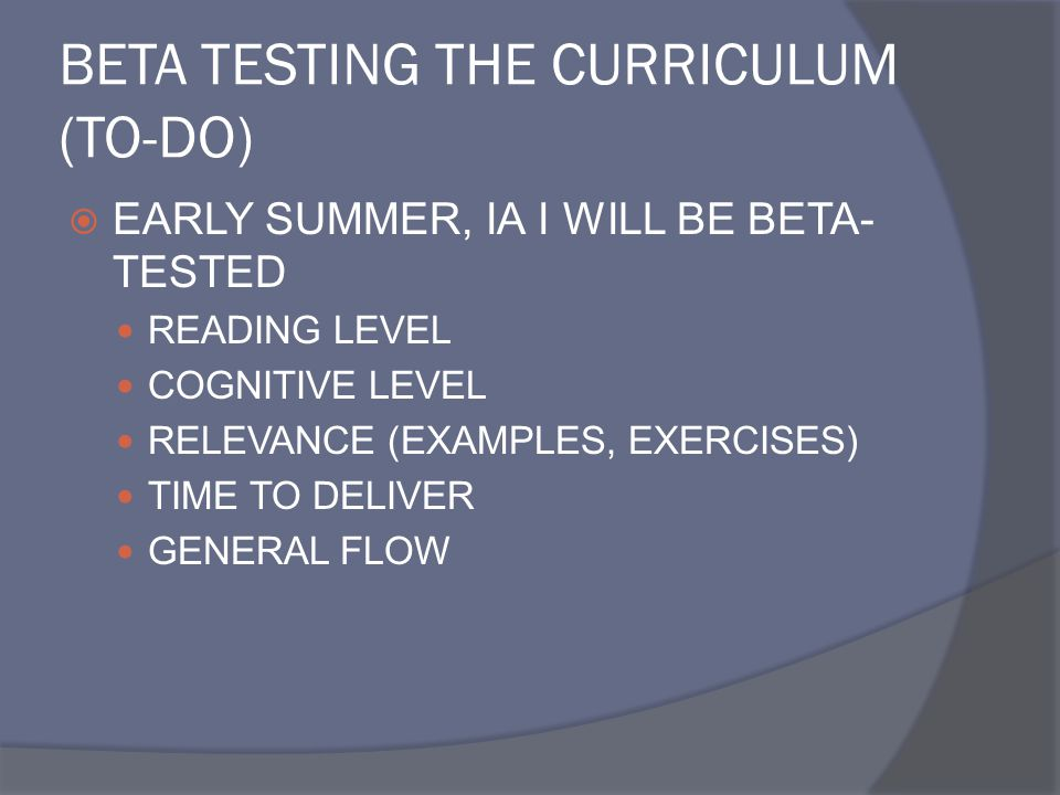 BETA TESTING THE CURRICULUM (TO-DO)  EARLY SUMMER, IA I WILL BE BETA- TESTED READING LEVEL COGNITIVE LEVEL RELEVANCE (EXAMPLES, EXERCISES) TIME TO DE