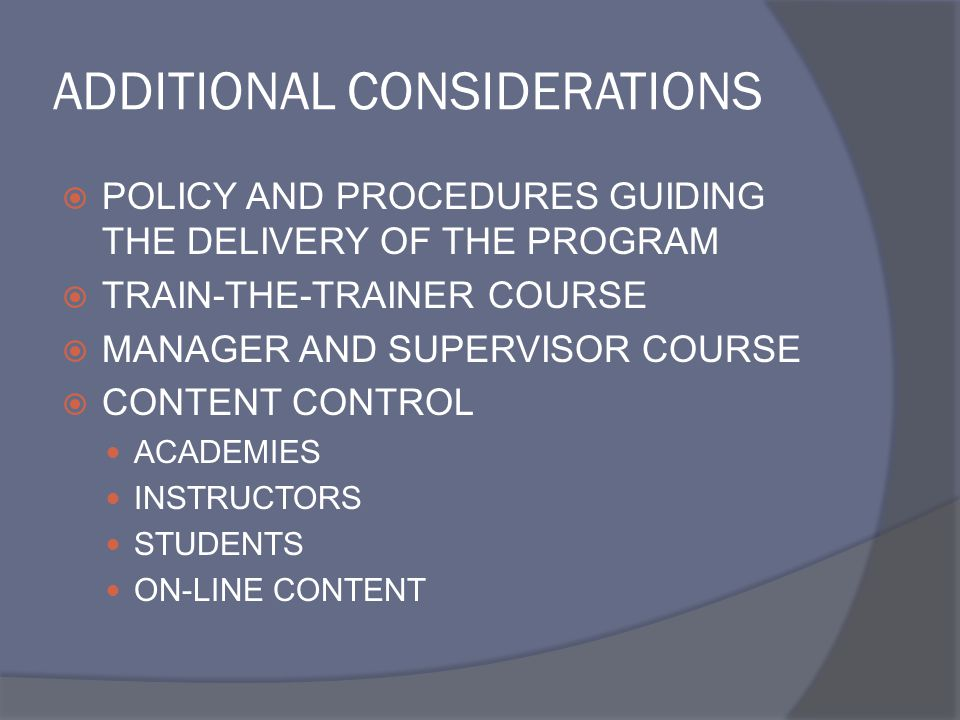ADDITIONAL CONSIDERATIONS  POLICY AND PROCEDURES GUIDING THE DELIVERY OF THE PROGRAM  TRAIN-THE-TRAINER COURSE  MANAGER AND SUPERVISOR COURSE  CONTENT CONTROL ACADEMIES INSTRUCTORS STUDENTS ON-LINE CONTENT