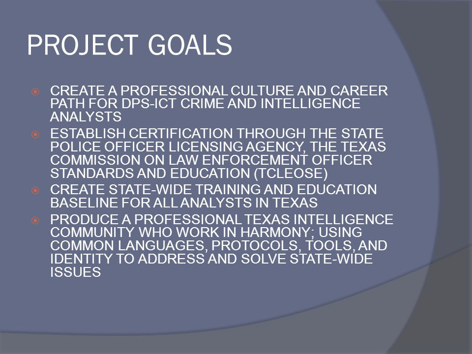 PROJECT GOALS  CREATE A PROFESSIONAL CULTURE AND CAREER PATH FOR DPS-ICT CRIME AND INTELLIGENCE ANALYSTS  ESTABLISH CERTIFICATION THROUGH THE STATE