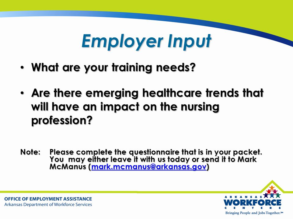 Employer Input What are your training needs? What are your training needs? Are there emerging healthcare trends that will have an impact on the nursin