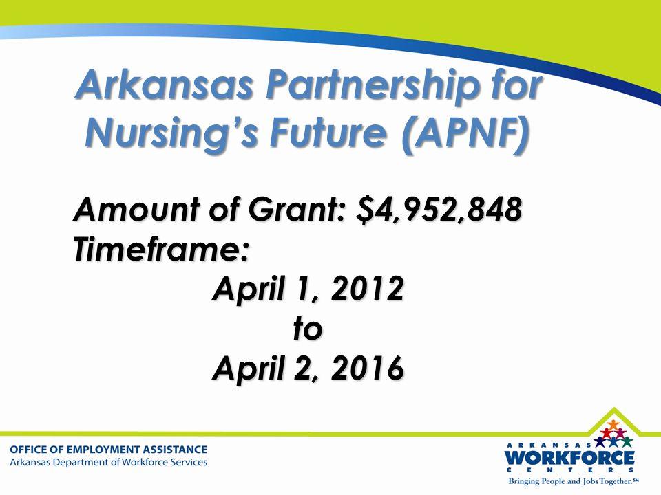 Arkansas Partnership for Nursing's Future (APNF) Amount of Grant: $4,952,848 Timeframe: April 1, 2012 to April 2, 2016