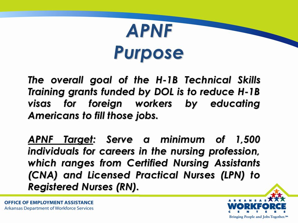 APNF Purpose The overall goal of the H-1B Technical Skills Training grants funded by DOL is to reduce H-1B visas for foreign workers by educating Amer