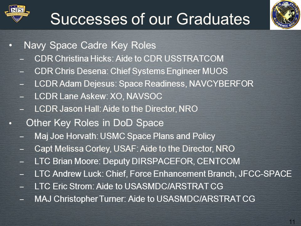 11 Successes of our Graduates Navy Space Cadre Key Roles ‒ CDR Christina Hicks: Aide to CDR USSTRATCOM ‒ CDR Chris Desena: Chief Systems Engineer MUOS