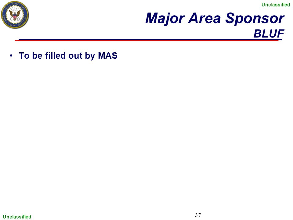 Unclassified 37 To be filled out by MAS Major Area Sponsor BLUF