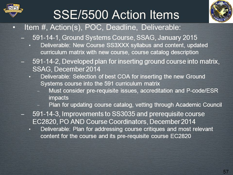 57 SSE/5500 Action Items Item #, Action(s), POC, Deadline, Deliverable: ‒ 591-14-1, Ground Systems Course, SSAG, January 2015 Deliverable: New Course