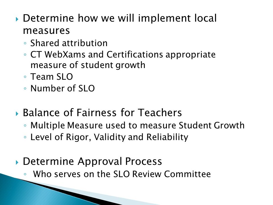  Determine how we will implement local measures ◦ Shared attribution ◦ CT WebXams and Certifications appropriate measure of student growth ◦ Team SLO ◦ Number of SLO  Balance of Fairness for Teachers ◦ Multiple Measure used to measure Student Growth ◦ Level of Rigor, Validity and Reliability  Determine Approval Process ◦ Who serves on the SLO Review Committee