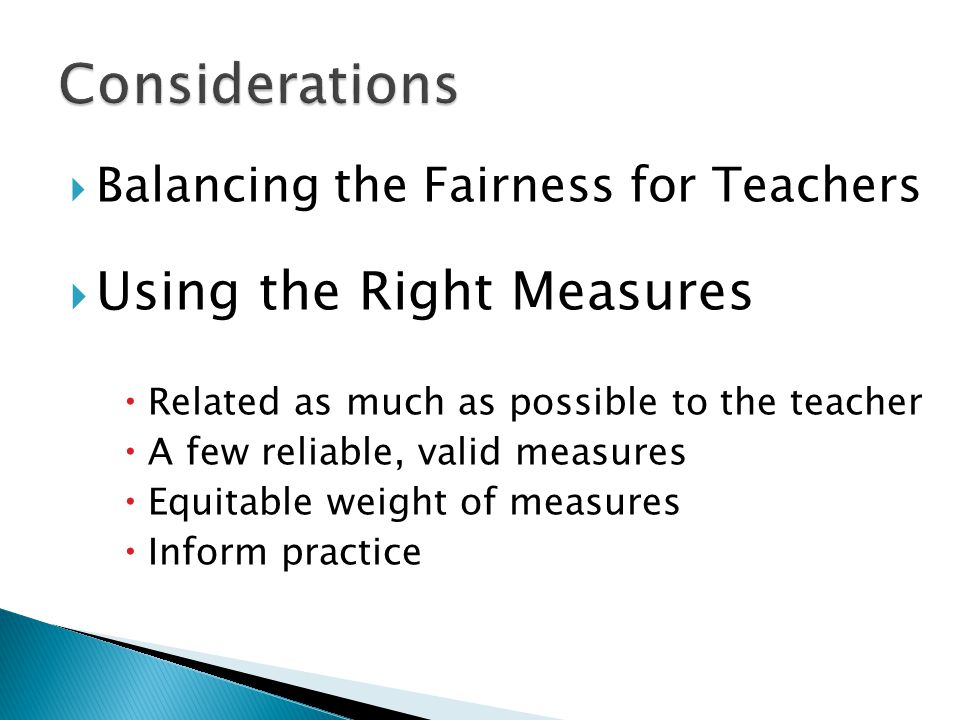  Balancing the Fairness for Teachers  Using the Right Measures  Related as much as possible to the teacher  A few reliable, valid measures  Equit
