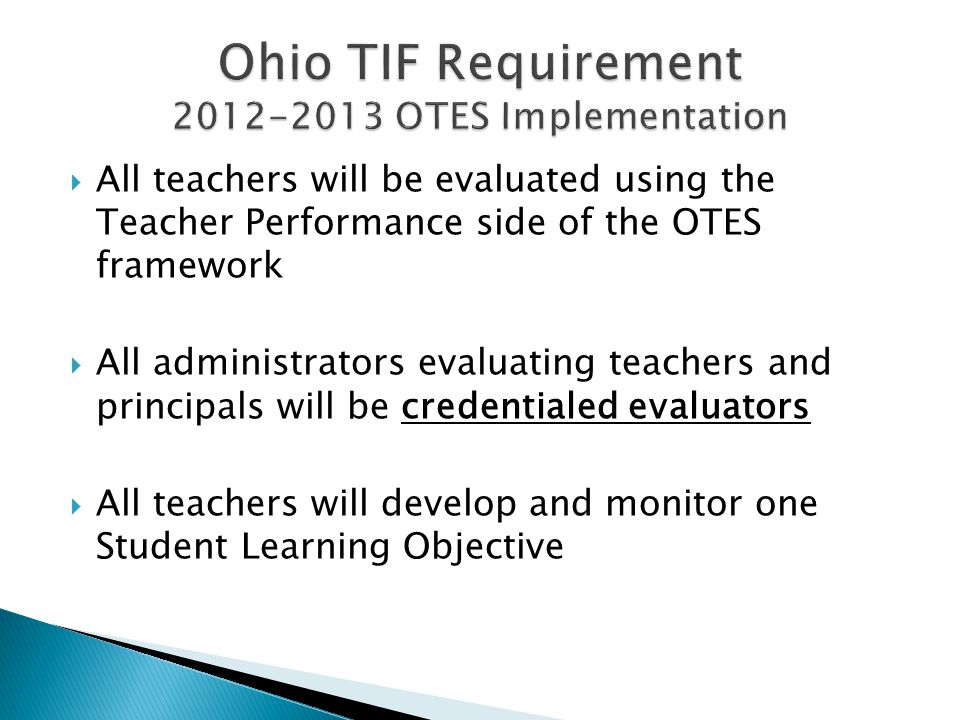  All teachers will be evaluated using the Teacher Performance side of the OTES framework  All administrators evaluating teachers and principals will be credentialed evaluators  All teachers will develop and monitor one Student Learning Objective