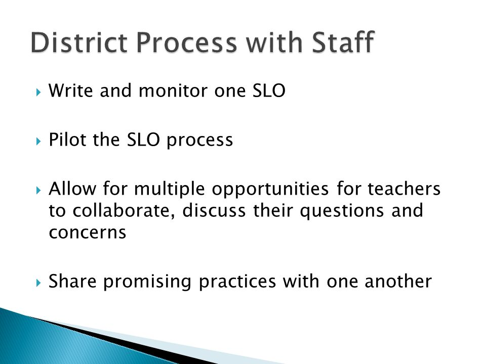  Write and monitor one SLO  Pilot the SLO process  Allow for multiple opportunities for teachers to collaborate, discuss their questions and concer