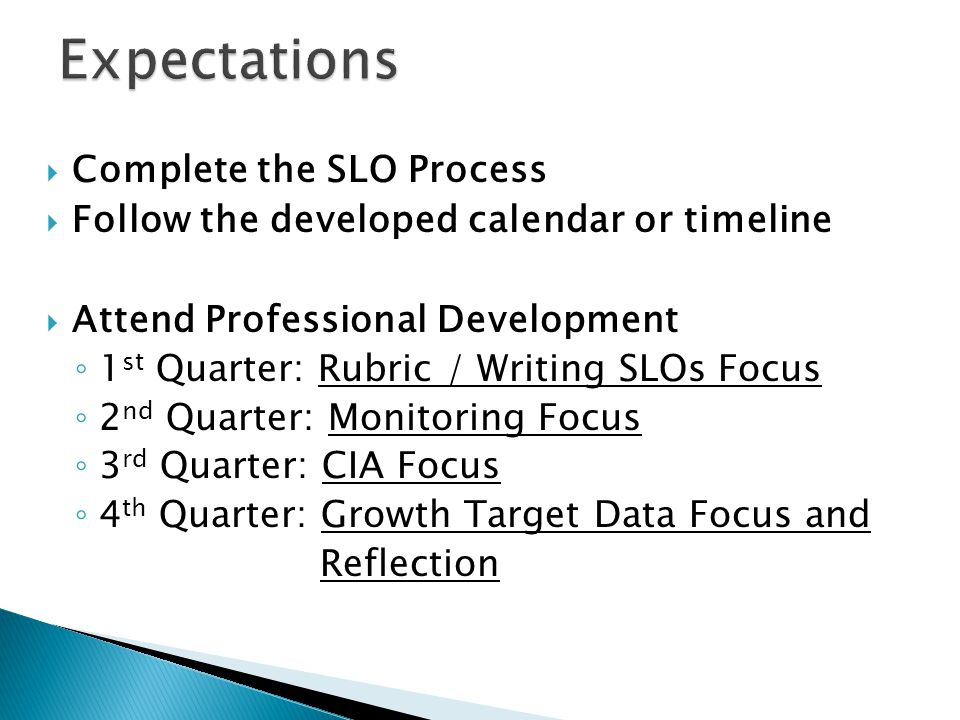  Complete the SLO Process  Follow the developed calendar or timeline  Attend Professional Development ◦ 1 st Quarter: Rubric / Writing SLOs Focus ◦ 2 nd Quarter: Monitoring Focus ◦ 3 rd Quarter: CIA Focus ◦ 4 th Quarter: Growth Target Data Focus and Reflection