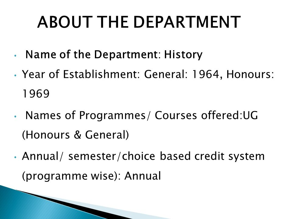 Name of the Department: History Year of Establishment: General: 1964, Honours: 1969 Names of Programmes/ Courses offered:UG (Honours & General) Annual/ semester/choice based credit system (programme wise): Annual ABOUT THE DEPARTMENT